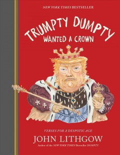 Trumpty Dumpty wanted a crown : verses for a despotic age / John Lithgow.
