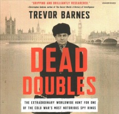 Dead doubles : the extraordinary worldwide hunt for one of the Cold War's most notorious spy rings / Trevor Barnes.