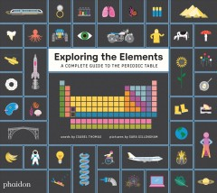 Exploring the elements : a complete guide to the periodic table / words by Isabel Thomas ; pictures by Sara Gillingham.