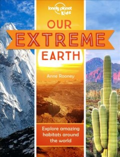 Our extreme Earth : explore amazing habitats around the world / Anne Rooney.