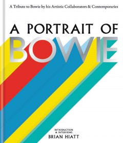 A portrait of Bowie : a tribute to Bowie by his artistic collaborators & contemporaries / introduction & interviews, Brian Hiatt.