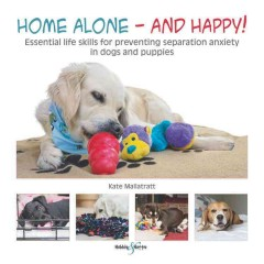 Home alone--and happy! : essential life skills for preventing separation anxiety in dogs and puppies / Kate Mallatratt.