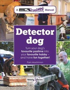Detector dog : turn your dog's favourite pastime into your favourite hobby -- and have fun together! / Pam Mackinnon. - Pam Mackinnon.