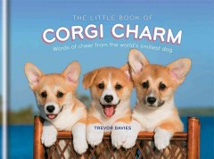 The little book of corgi charm : words of cheer from the world's smiliest dog / Trevor Davies. - Trevor Davies.