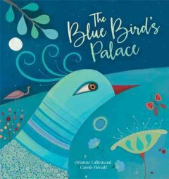 The blue bird's palace /  written by Orianne Lallemand ; illustrated by Carole Hénaff ; translated by Tessa Strickland.