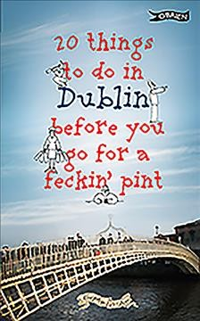 20 things to do in Dublin before you go for a feckin' pint /  Colin Murphy, Donal O'Dea. - Colin Murphy, Donal O'Dea.