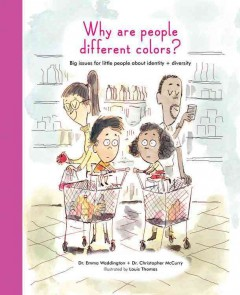 Why are people different colors? : big issues for little people around identity and diversity / written by Dr. Emma Waddington and Dr. Christopher McCurry ; illustrated by Louis Thomas. - written by Dr. Emma Waddington and Dr. Christopher McCurry ; illustrated by Louis Thomas.