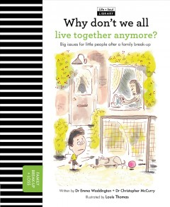 Why don't we all live together anymore? : big issues for little people after a family break-up / written by Dr. Emma Waddington and Dr. Christopher McCurry ; illustrated by Louis Thomas. - written by Dr. Emma Waddington and Dr. Christopher McCurry ; illustrated by Louis Thomas.