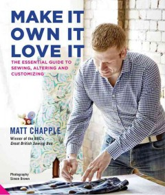 Make it, own it, love it : the essential guide to sewing, altering and customizing / Matt Chapple ; photography by Simon Brown.