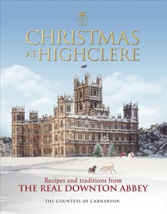 Christmas at Highclere : recipes & traditions from the real Downton Abbey / The Countess of Carnarvon. - The Countess of Carnarvon.