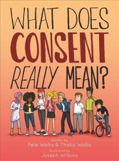 What does consent really mean? /  written by Pete Wallis and Thalia Wallis ; illustrated by Joseph Wilkins. - written by Pete Wallis and Thalia Wallis ; illustrated by Joseph Wilkins.