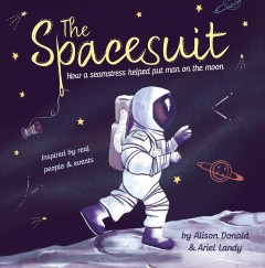 The spacesuit : how a seamstress helped put man on the moon / written by Alison Donald ; illustrated by Ariel Landy. - written by Alison Donald ; illustrated by Ariel Landy.