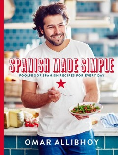 Spanish made simple : foolproof Spanish recipes for every day / Omar Allibhoy ; photographs by Martin Poole. - Omar Allibhoy ; photographs by Martin Poole.
