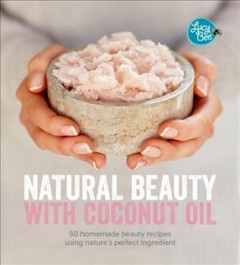 Natural beauty with coconut oil : 50 homemade beauty products using nature's perfect ingredient / Lucy Bee ; photography by David Loftus.