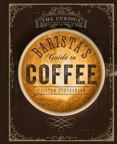 The curious barista's guide to coffee /  Tristan Stephenson ; with photography by Addie Chinn. - Tristan Stephenson ; with photography by Addie Chinn.