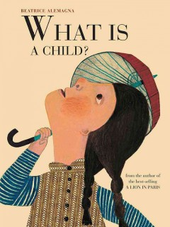 What is a child? /  Beatrice Alemagna ; translated by Anna Bennett.