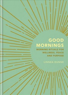 Good mornings : morning rituals for wellness, peace and purpose / Linnea Dunne.