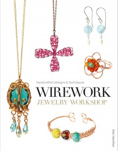 Wirework jewelry workshop : handcrafted designs & techniques / Sian Hamilton.
