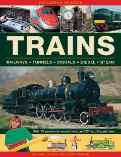 Trains : railways, tunnels, signals, diesel, steam : with 10 easy-to-do experiments and 230 exciting pictures / Michael Harris and Steve Parker. - Michael Harris and Steve Parker.