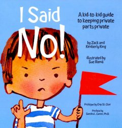 I said no! : a kid-to-kid guide to keeping private parts private / by Zack and Kimberly King ; illustrated by Sue Ramá ; preface by Sandra L. Caron, Ph. D. - by Zack and Kimberly King ; illustrated by Sue Ramá ; preface by Sandra L. Caron, Ph. D.