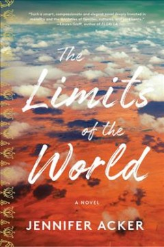 The limits of the world : a novel / by Jennifer Acker.
