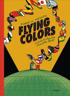 Flying colors : a guide to flags from around the world / written, illustrated and designed by Robert G. Fresson ; additional text by Robin Jacobs.