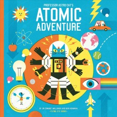 Professor Astro Cat's atomic adventure : a journey through physics / written by Dr. Dominic Walliman & Ben Newman ; illustrated by Ben Newman. - written by Dr. Dominic Walliman & Ben Newman ; illustrated by Ben Newman.