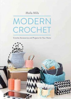 Modern crochet : crochet accessories and projects for your home / by Molla Mills.