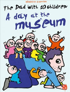 The dad with 10 children : a day at the museum / Bénédicte Guettier.
