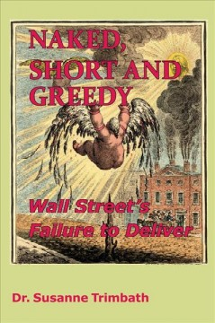 Naked, short and greedy : Wall Street's failure to deliver / Dr. Susanne Trimbath.