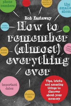 How to remember (almost) everything ever /  Rob Eastaway ; illustrated by Damien Weighill.