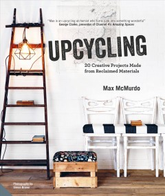 Upcycling : 20 creative projects made from reclaimed materials / Max McMurdo ; photography by Simon Brown.
