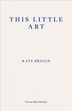 This little art /  Kate Briggs.