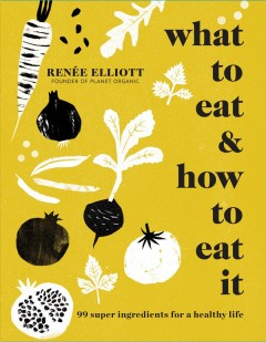 What to eat and how to eat it : 99 super ingredients for a healthy life / Renée Elliott. - Renée Elliott.