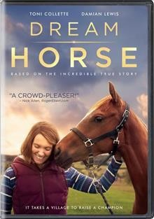 Dream horse /  Universal Pictures presents Bleeker Street and Topic Studios, Film4 and Ingenious Media in association with Film Cymru Wales, a RAW prodiction, directed by Euros Lyn, produced by Katherine Butler, Tracy O'Riordan ; written by Neil McKay.