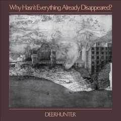 Why hasn't everything already disappeared? /  Deerhunter.