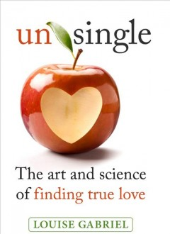 Unsingle : the art and science of finding true love / written and illustrated by Louise Gabriel.