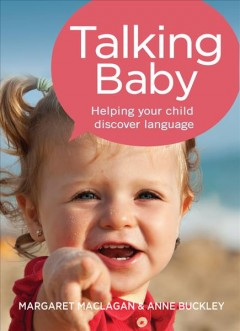 Talking baby : helping your child discover language / Margaret Maclagen and Anne Buckley.