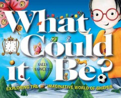 What could it be? : exploring the imaginative world of shapes / Sally Fawcett.