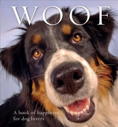 Woof : a book of happiness for dog lovers.