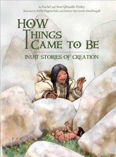 How things came to be : Inuit stories of creation / written by Rachel and Sean Qitsualik-Tinsley ; illustrated by Emily Fiegenschuh, Patricia Ann Lewis-MacDougall. - written by Rachel and Sean Qitsualik-Tinsley ; illustrated by Emily Fiegenschuh, Patricia Ann Lewis-MacDougall.