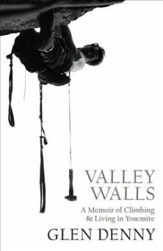 Valley walls : a memoir of climbing & living in Yosemite / Glen Denny. - Glen Denny.