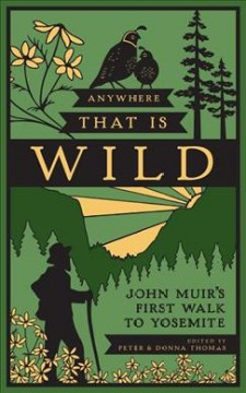 Anywhere that is wild : John Muir's first walk to Yosemite / edited by Peter & Donna Thomas. - edited by Peter & Donna Thomas.