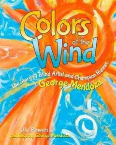 Colors of the wind : the story of blind artist and champion runner George Mendoza / by J.L. Powers ; paintings by George Mendoza ; drawings by Hayley Morgan-Sanders.