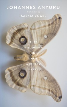 They will drown in their mothers' tears /  by Johannes Anyuru ; translated from the Swedish by Saskia Vogel.
