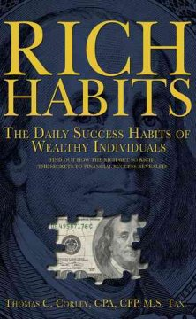 Rich habits : the daily success habits of wealthy individuals : find out how the rich get so rich (the secrets to financial success revealed) / Thomas C. Corley.