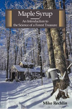 Maple syrup : an introduction to the science of a forest treasure / by Mike Rechlin ; with illustrations by Nancy Boyer-Rechlin.