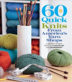 60 quick knits from America's yarn shops : everyone's favorite projects in Cascade 220 and 220 Superwash / the editors of Sixth&Spring Books.