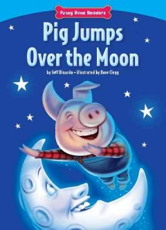 Pig jumps over the moon /  by Jeff Dinardo ; illustrated by Dave Clegg. - by Jeff Dinardo ; illustrated by Dave Clegg.