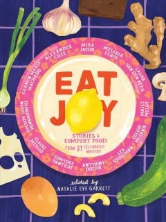 Eat joy : stories & comfort food from 31 celebrated writers / edited by Natalie Eve Garrett ; with illustrations by Meryl Rowin.